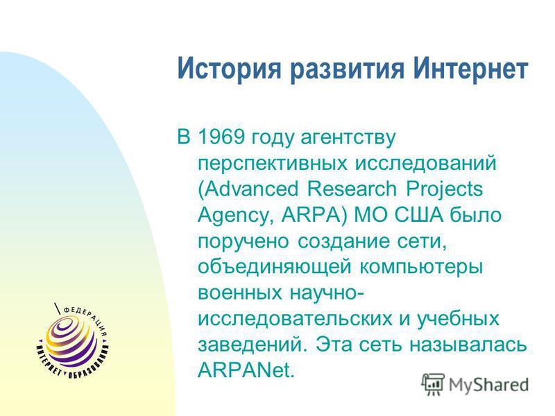История развития Интернет В 1969 году агентству перспективных исследований (Advanced Research Projects Agency, ARPA) МО США было поручено создание сети, объединяющей компьютеры военных научно- исследовательских и учебных заведений. Эта сеть называлас