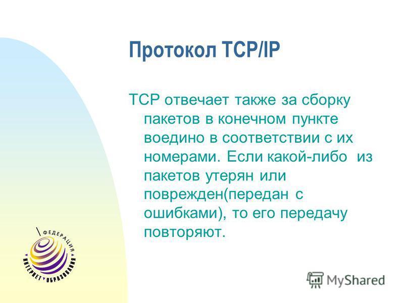 Протокол TCP/IP TCP отвечает также за сборку пакетов в конечном пункте воедино в соответствии с их номерами. Если какой-либо из пакетов утерян или поврежден(передан с ошибками), то его передачу повторяют.