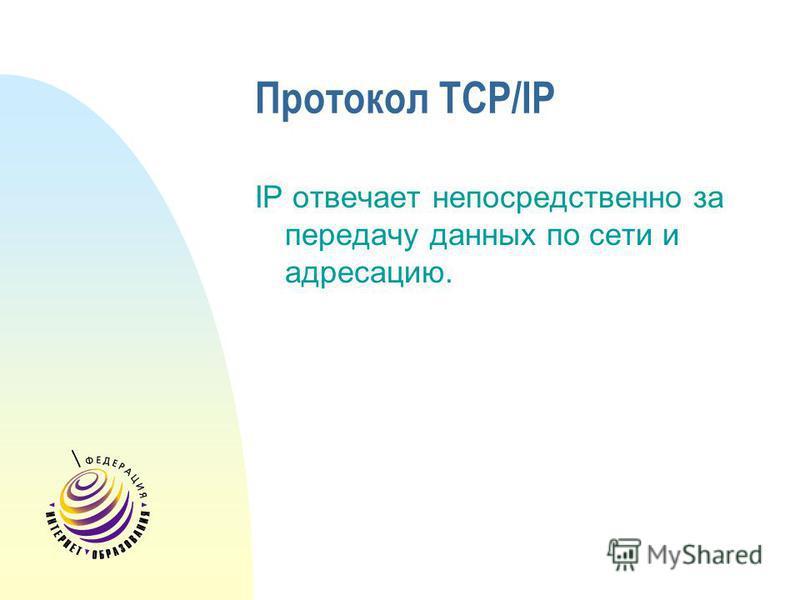 Протокол TCP/IP IP отвечает непосредственно за передачу данных по сети и адресацию.