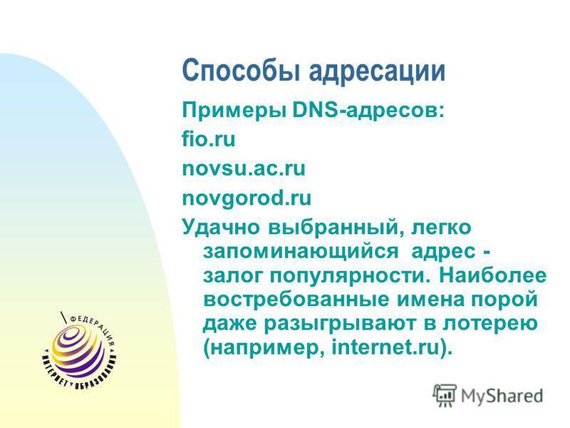 Способы адресации Примеры DNS-адресов: fio.ru novsu.ac.ru novgorod.ru Удачно выбранный, легко запоминающийся адрес - залог популярности. Наиболее востребованные имена порой даже разыгрывают в лотерею (например, internet.ru).