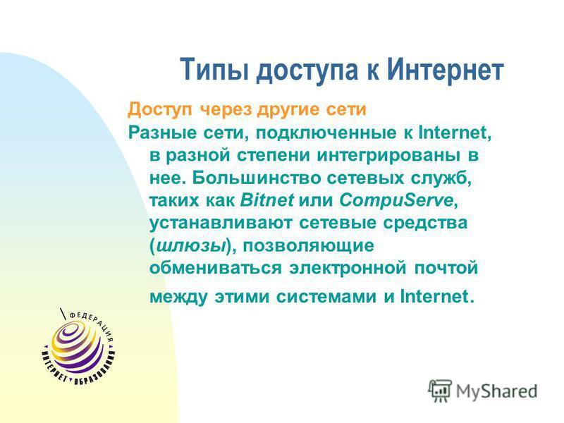 Типы доступа к Интернет Доступ через другие сети Разные сети, подключенные к Internet, в разной степени интегрированы в нее. Большинство сетевых служб, таких как Bitnet или CompuServe, устанавливают сетевые средства (шлюзы), позволяющие обмениваться