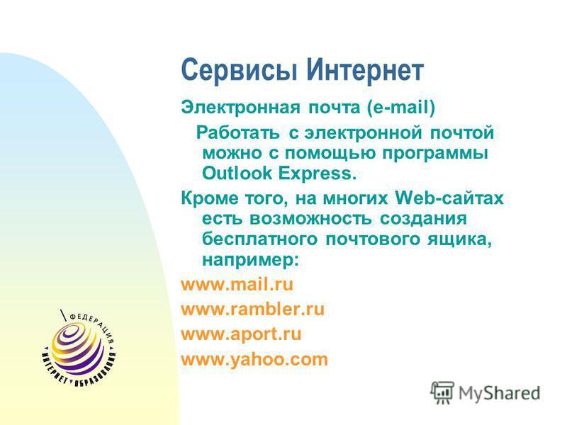 Сервисы Интернет Электронная почта (e-mail) Работать с электронной почтой можно с помощью программы Outlook Express. Кроме того, на многих Web-сайтах есть возможность создания бесплатного почтового ящика, например: www.mail.ru www.rambler.ru www.apor