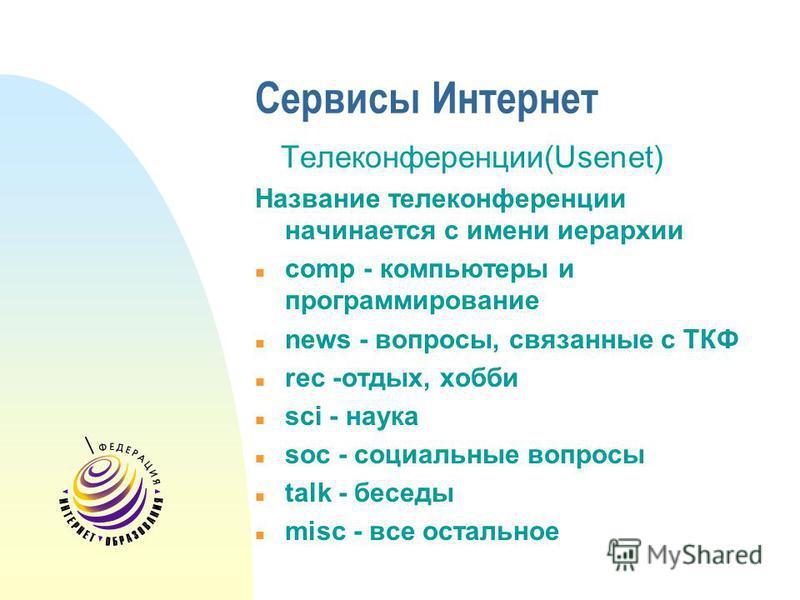 Сервисы Интернет Телеконференции(Usenet) Название телеконференции начинается с имени иерархии n comp - компьютеры и программирование n news - вопросы, связанные с ТКФ n rec -отдых, хобби n sci - наука n soc - социальные вопросы n talk - беседы n misc