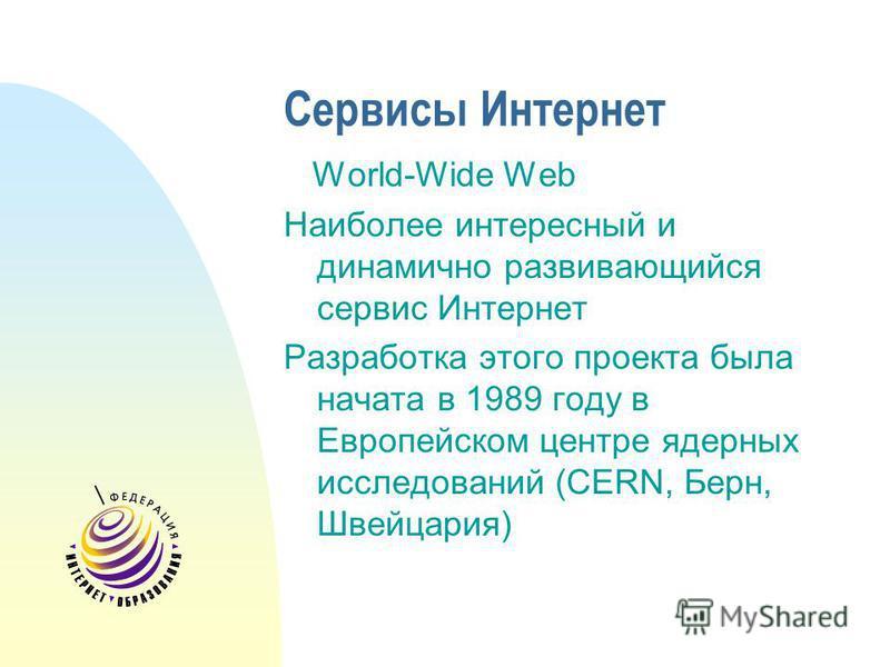 Сервисы Интернет World-Wide Web Наиболее интересный и динамично развивающийся сервис Интернет Разработка этого проекта была начата в 1989 году в Европейском центре ядерных исследований (CERN, Берн, Швейцария)