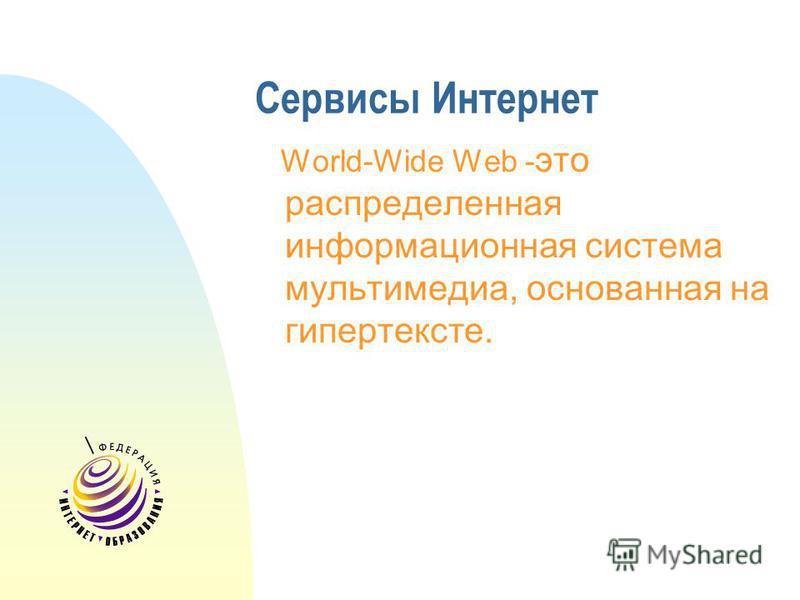 Сервисы Интернет World-Wide Web - это распределенная информационная система мультимедиа, основанная на гипертексте.