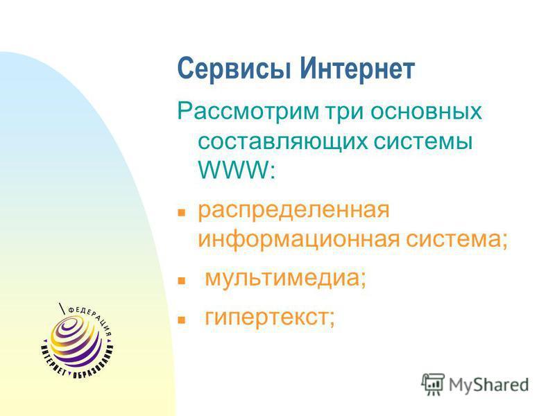 Сервисы Интернет Рассмотрим три основных составляющих системы WWW: n распределенная информационная система; n мультимедиа; n гипертекст;