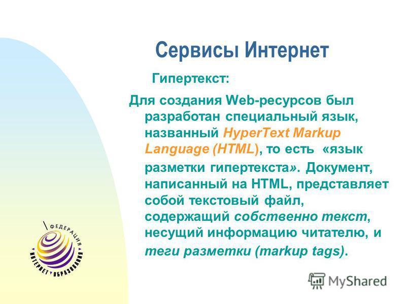 Сервисы Интернет Гипертекст: Для создания Web-ресурсов был разработан специальный язык, названный HyperText Markup Language (HTML), то есть «язык разметки гипертекста». Документ, написанный на HTML, представляет собой текстовый файл, содержащий собст