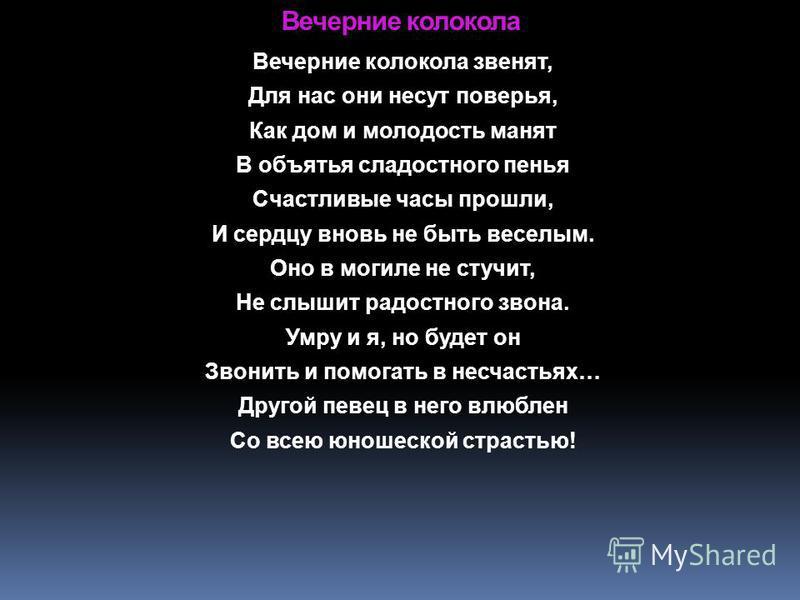 Вечерние колокола Вечерние колокола звенят, Для нас они несут поверья, Как дом и молодость манят В объятья сладостного пенья Счастливые часы прошли, И сердцу вновь не быть веселым. Оно в могиле не стучит, Не слышит радостного звона. Умру и я, но буде