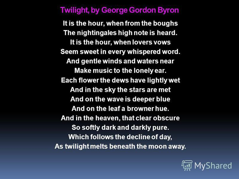 Twilight, by George Gordon Byron It is the hour, when from the boughs The nightingales high note is heard. It is the hour, when lovers vows Seem sweet in every whispered word. And gentle winds and waters near Make music to the lonely ear. Each flower