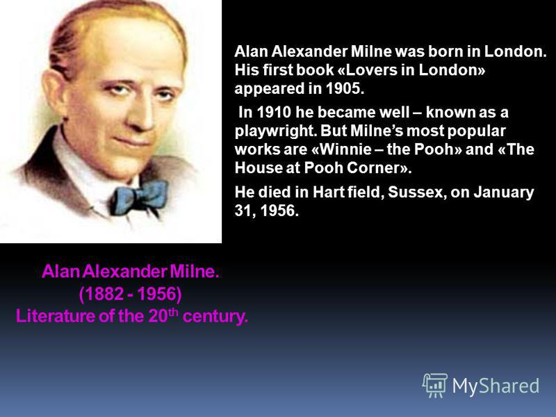 Alan Alexander Milne. (1882 - 1956) Literature of the 20 th century. Alan Alexander Milne was born in London. His first book «Lovers in London» appeared in 1905. In 1910 he became well – known as a playwright. But Milnes most popular works are «Winni