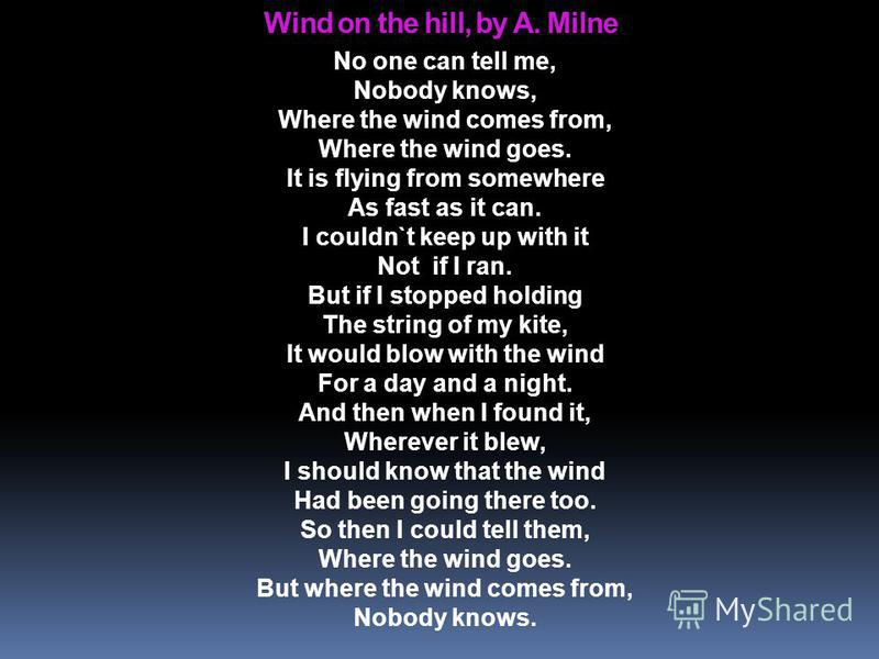 Wind on the hill, by A. Milne No one can tell me, Nobody knows, Where the wind comes from, Where the wind goes. It is flying from somewhere As fast as it can. I couldn`t keep up with it Not if I ran. But if I stopped holding The string of my kite, It