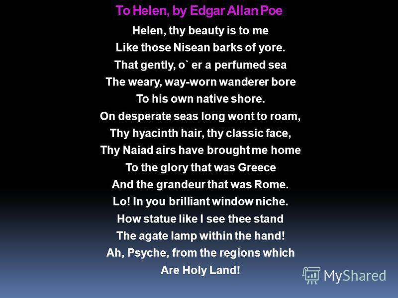 To Helen, by Edgar Allan Poe Helen, thy beauty is to me Like those Nisean barks of yore. That gently, o` er a perfumed sea The weary, way-worn wanderer bore To his own native shore. On desperate seas long wont to roam, Thy hyacinth hair, thy classic