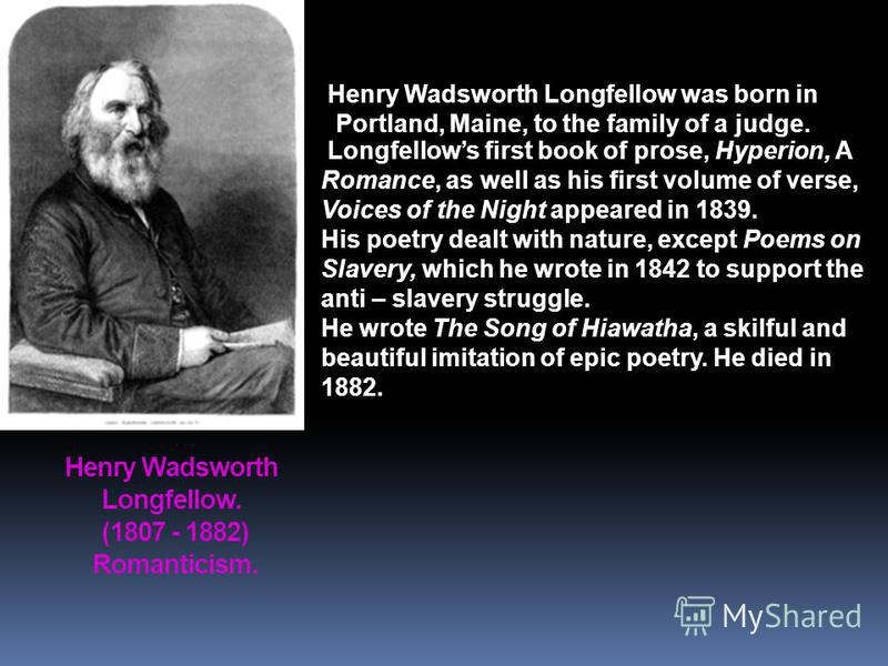 Henry Wadsworth Longfellow. (1807 - 1882) Romanticism. Longfellows first book of prose, Hyperion, A Romance, as well as his first volume of verse, Voices of the Night appeared in 1839. His poetry dealt with nature, except Poems on Slavery, which he w