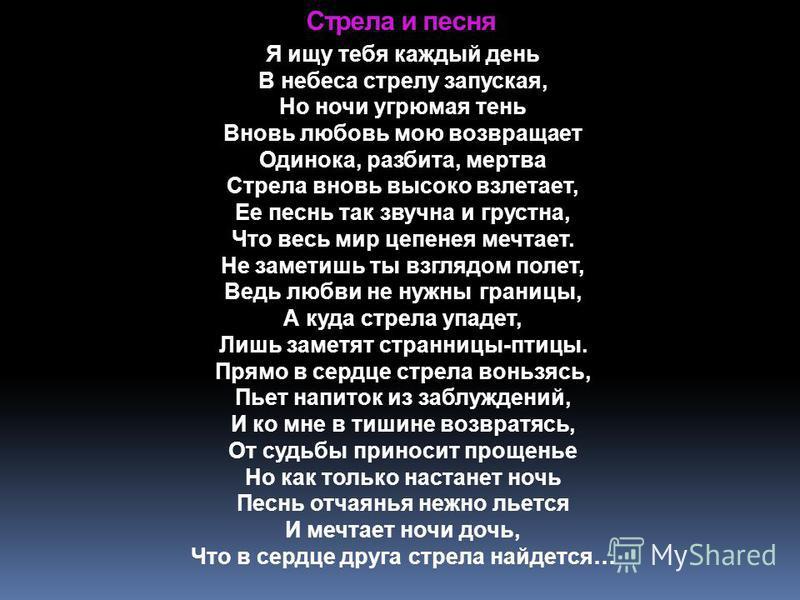Стрела и песня Я ищу тебя каждый день В небеса стрелу запуская, Но ночи угрюмая тень Вновь любовь мою возвращает Одинока, разбита, мертва Стрела вновь высоко взлетает, Ее песнь так звучна и грустна, Что весь мир цепенея мечтает. Не заметишь ты взгляд