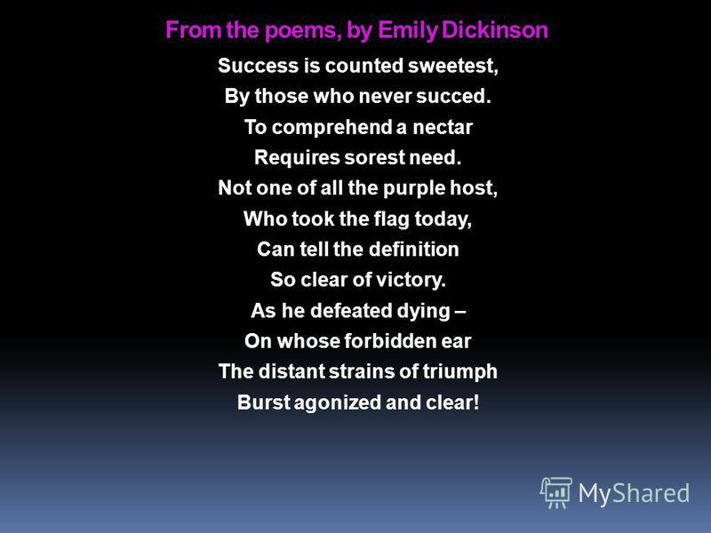 From the poems, by Emily Dickinson Success is counted sweetest, By those who never succed. To comprehend a nectar Requires sorest need. Not one of all the purple host, Who took the flag today, Can tell the definition So clear of victory. As he defeat