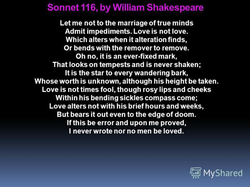 Sonnet 116, by William Shakespeare Let me not to the marriage of true minds Admit impediments. Love is not love. Which alters when it alteration finds, Or bends with the remover to remove. Oh no, it is an ever-fixed mark, That looks on tempests and i