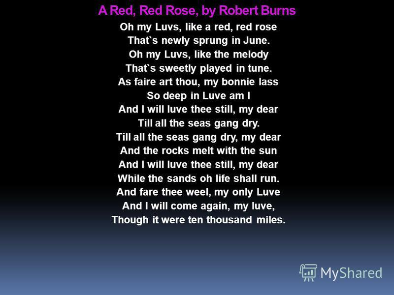 A Red, Red Rose, by Robert Burns Oh my Luvs, like a red, red rose That`s newly sprung in June. Oh my Luvs, like the melody That`s sweetly played in tune. As faire art thou, my bonnie lass So deep in Luve am I And I will luve thee still, my dear Till