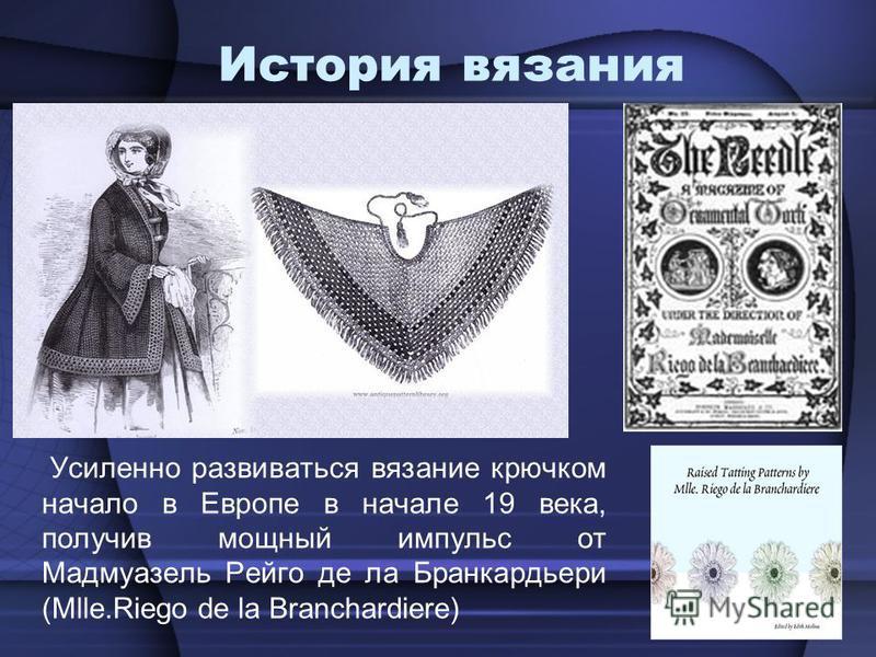 История вязания Усиленно развиваться вязание крючковм начало в Европе в начале 19 века, получив мощный импульс от Мадмуазель Рейго де ла Бранкардьери (Mlle.Riego de la Branchardiere)