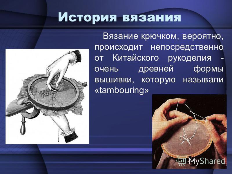 История вязания Вязание крючковм, вероятно, происходит непосредственно от Китайского рукоделия - очень древней формы вышивки, которую называли «tambouring»