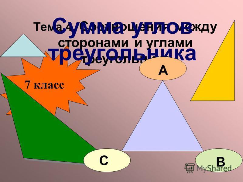 Тема 4. Соотношения между сторонами и углами треугольника Сумма углов треугольника 7 класс А В С