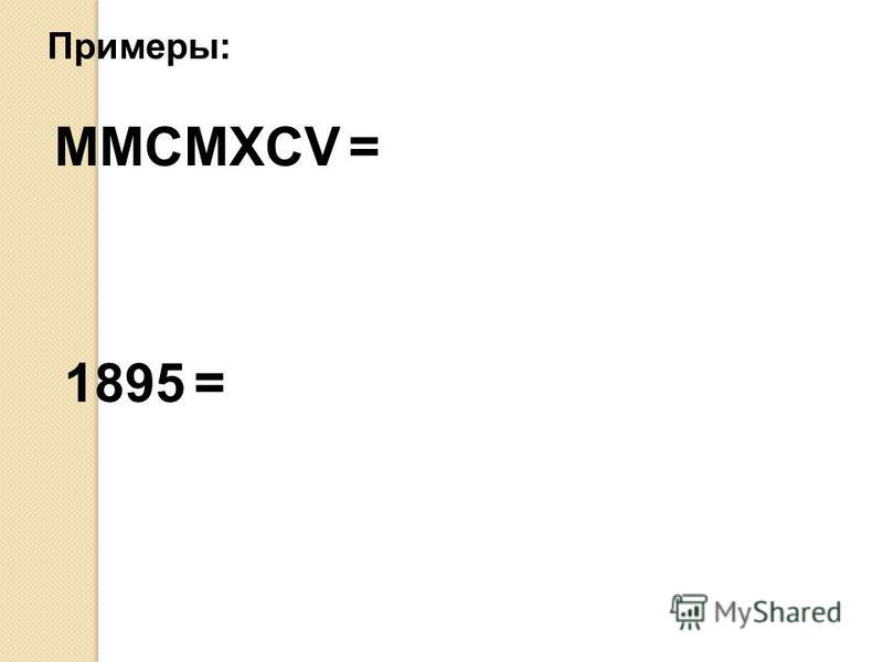 Примеры: MMCMXCV = 1895 =