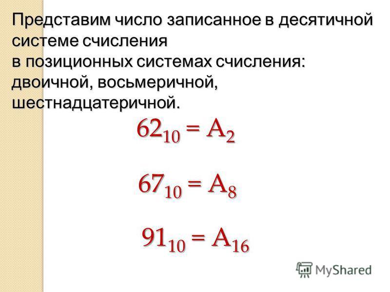 Представим число записанное в десятичной системе счисления в позиционных системах счисления: двоичной, восьмеричной, шестнадцатеричной. 62 10 = А 2 67 10 = А 8 91 10 = А 16