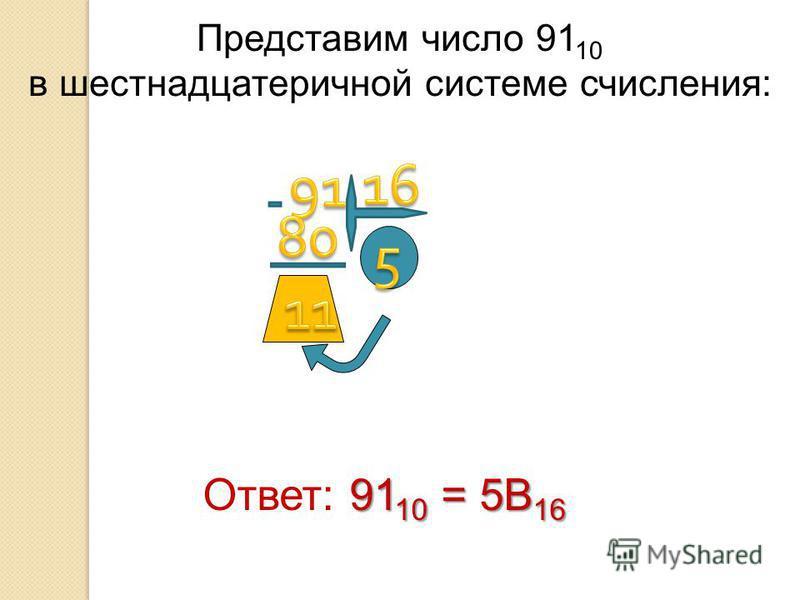 Представим число 91 10 в шестнадцатеричной системе счисления: Ответ: 9 99 9110 = 5B16