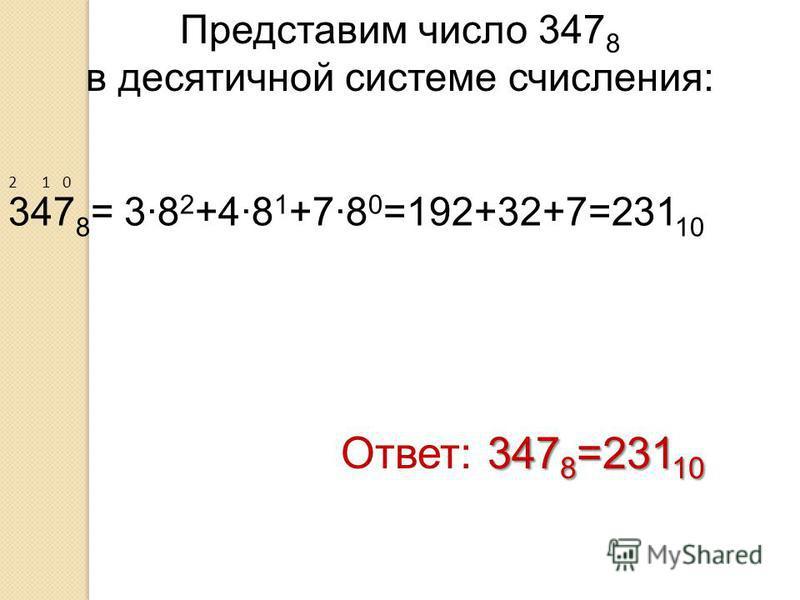 Представим число 347 8 в десятичной системе счисления: Ответ: 3 33 3478=23110 2 1 0 347 8 = 38 2 +48 1 +78 0 =192+32+7=231 10
