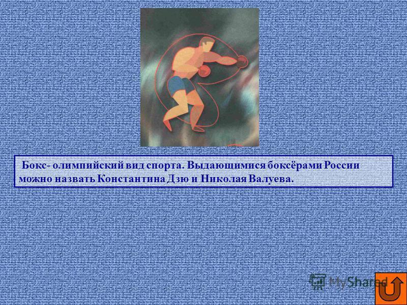 Бокс- олимпийский вид спорта. Выдающимися боксёрами России можно назвать Константина Дзю и Николая Валуева.