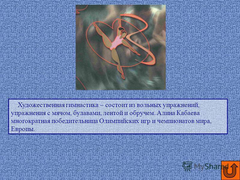 Художественная гимнастика – состоит из вольных упражнений, упражнения с мячом, булавами, лентой и обручем. Алина Кабаева многократная победительница Олимпийских игр и чемпионатов мира, Европы.