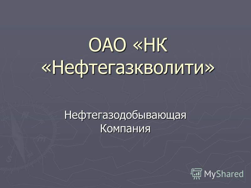 ОАО «НК «Нефтегазкволити» Нефтегазодобывающая Компания