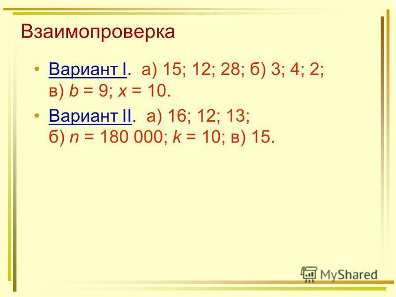 Взаимопроверка Вариант I. а) 15; 12; 28; б) 3; 4; 2; в) b = 9; x = 10. Вариант II. а) 16; 12; 13; б) n = 180 000; k = 10; в) 15.