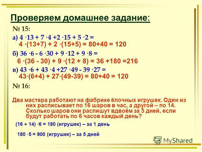 Проверяем домашнее задание : 15: а) 4 · 13 + 7 · 4 +2 · 15 + 5 · 2 = б) 36 · 6 - 6 · 30 + 9 · 12 + 9 · 8 = в) 43 · 6 + 43 · 4 +27 · 49 - 39 · 27 = 16: Два мастера работают на фабрике ёлочных игрушек. Один из них расписывает по 16 шаров в час, а друго