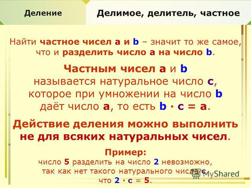 Деление Делимое, делитель, частное Найти частное чисел a и b – значит то же самое, что и разделить число a на число b. Частным чисел а и b называется натуральное число с, которое при умножении на число b даёт число а, то есть b · с = а. Действие деле