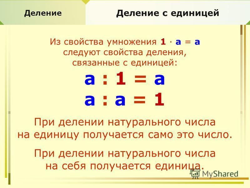 Деление Деление с единицей Из свойства умножения 1 · а = а следуют свойства деления, связанные с единицей: а : 1 = а а : а = 1 При делении натурального числа на единицу получается само это число. При делении натурального числа на себя получается един