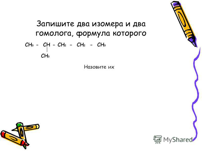 Запишите два изомера и два гомолога, формула которого СH 3 - CH - CH 2 - CH 2 - CH 3 CH 3 Назовите их