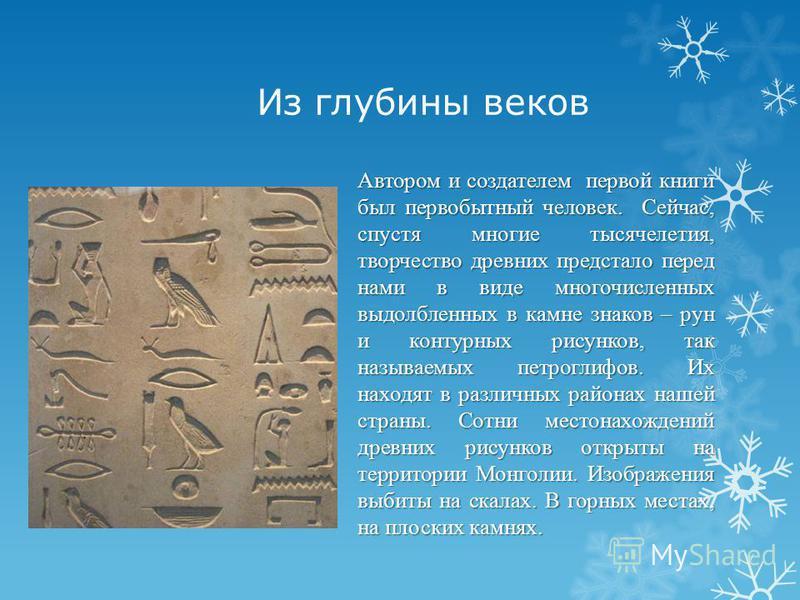 Из глубины веков Автором и создателем первой книги был первобытный человек. Сейчас, спустя многие тысячелетия, творчество древних предстало перед нами в виде многочисленных выдолбленных в камне знаков – рун и контурных рисунков, так называемых петрог