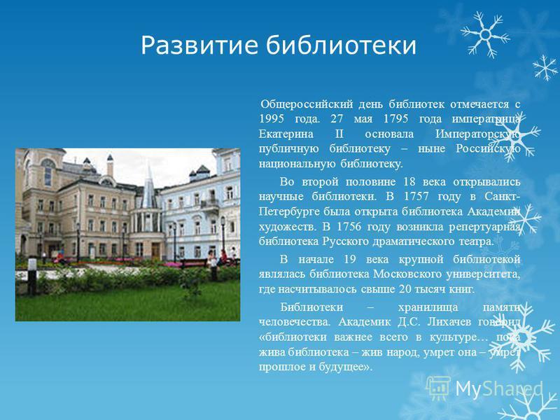 Развитие библиятеки Общероссийский день библиятек отмечается с 1995 года. 27 мая 1795 года императрица Екатерина II основала Императорскую публичную библиятеку – ныне Российскую национальную библиятеку. Во второй половине 18 века открывались научные