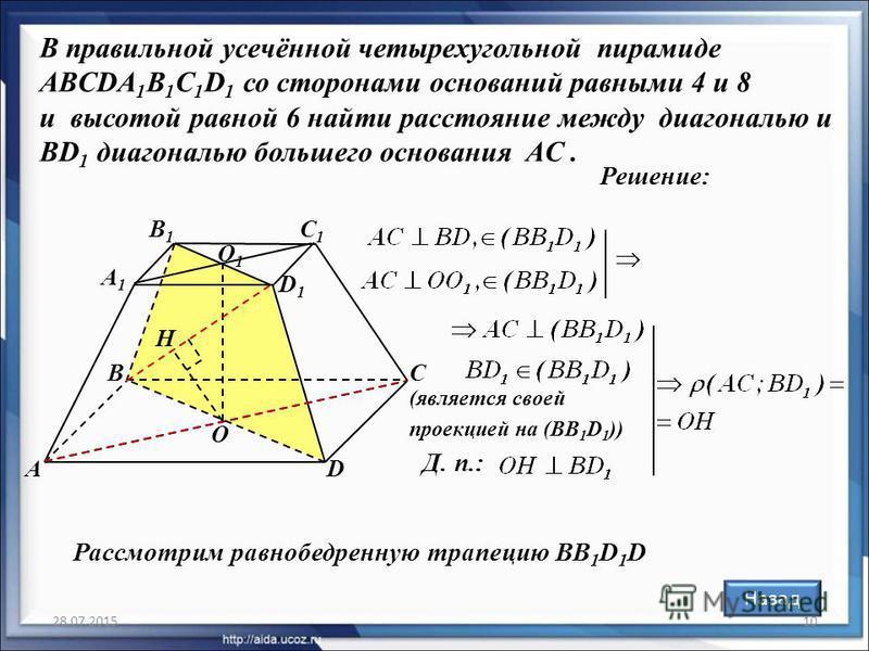 28.07.201510 В правильной усечённой четырехугольной пирамиде ABCDA 1 B 1 C 1 D 1 со сторонами оснований равными 4 и 8 и высотой равной 6 найти расстояние между диагональю и BD 1 диагональю большего основания AC. Решение: B А С D А1А1 B1B1 C1C1 D1D1 O