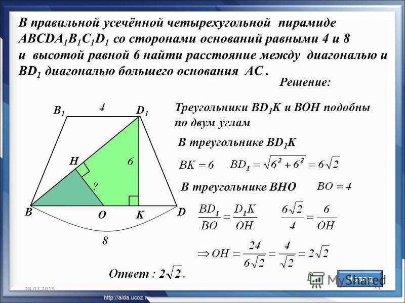 28.07.201511 В правильной усечённой четырехугольной пирамиде ABCDA 1 B 1 C 1 D 1 со сторонами оснований равными 4 и 8 и высотой равной 6 найти расстояние между диагональю и BD 1 диагональю большего основания AC. Решение: BD B1B1 D1D1 O Назад K H В тр