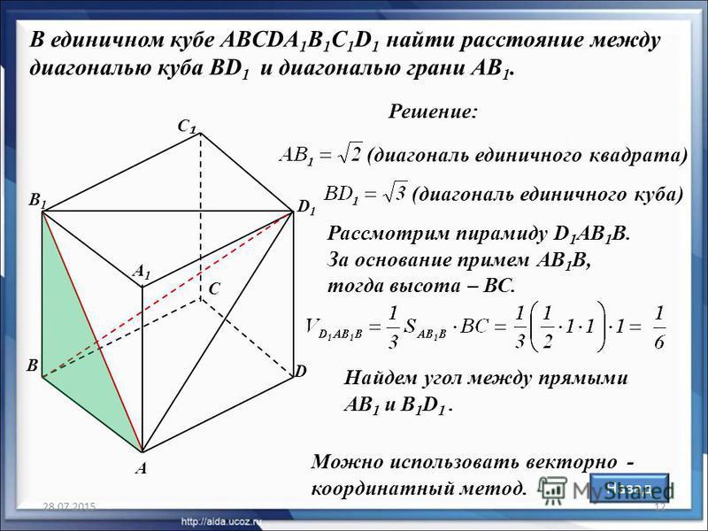 28.07.201512 В единичном кубе ABCDA 1 B 1 C 1 D 1 найти расстояние между диагональю куба BD 1 и диагональю грани AB 1. Решение: Рассмотрим пирамиду D 1 AB 1 B. За основание примем АВ 1 В, тогда высота – ВС. (диагональ единичного квадрата) А С D D1D1