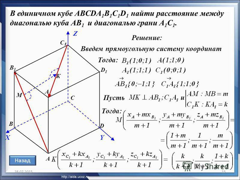 28.07.201515 В единичном кубе ABCDA 1 B 1 C 1 D 1 найти расстояние между диагональю куба АВ 1 и диагональю грани A 1 С 1. Решение: А С D D1D1 В1В1 С А1А1 В Введем прямоугольную систему координат Тогда: Пусть М К Тогда: X Z Y Назад и