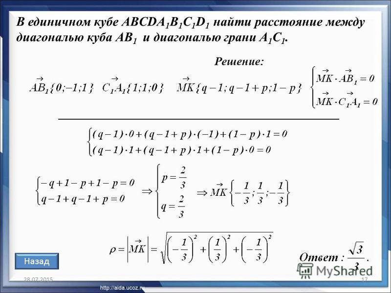 28.07.201517 В единичном кубе ABCDA 1 B 1 C 1 D 1 найти расстояние между диагональю куба АВ 1 и диагональю грани A 1 С 1. Решение: Назад