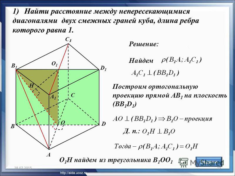 28.07.201519 Решение: Назад Задачи 1)Найти расстояние между непересекающимися диагоналями двух смежных граней куба, длина ребра которого равна 1. А С D D1D1 В1В1 С А1А1 В O O1O1 Н Построим ортогональную проекцию прямой АВ 1 на плоскость (ВВ 1 D 1 ) Д