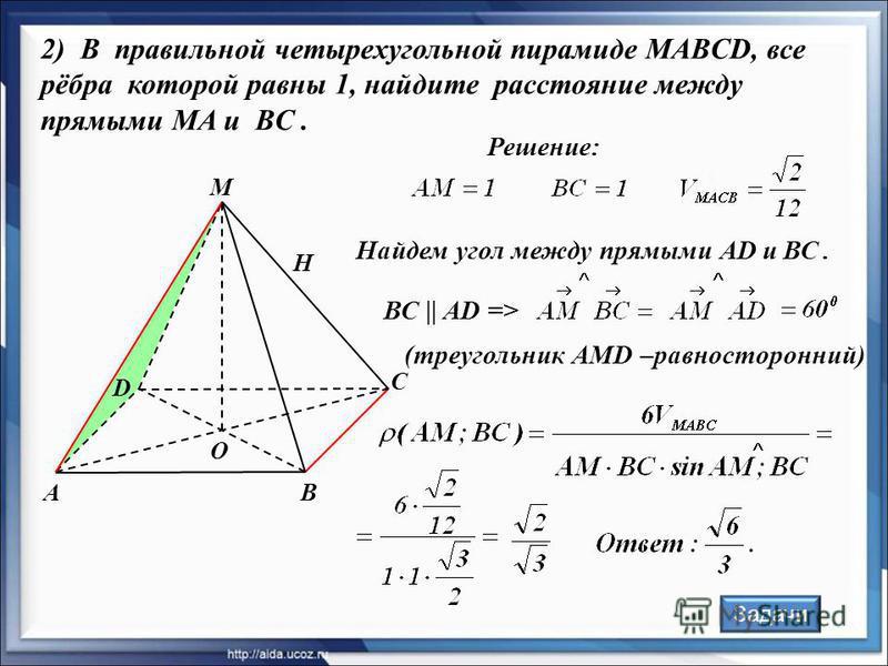 Решение: А D В С М О Н 2) В правильной четырехугольной пирамиде MABCD, все рёбра которой равны 1, найдите расстояние между прямыми MA и BC. (треугольник АMD –равносторонний) Найдем угол между прямыми АD и ВС. Задачи ВС || AD =>