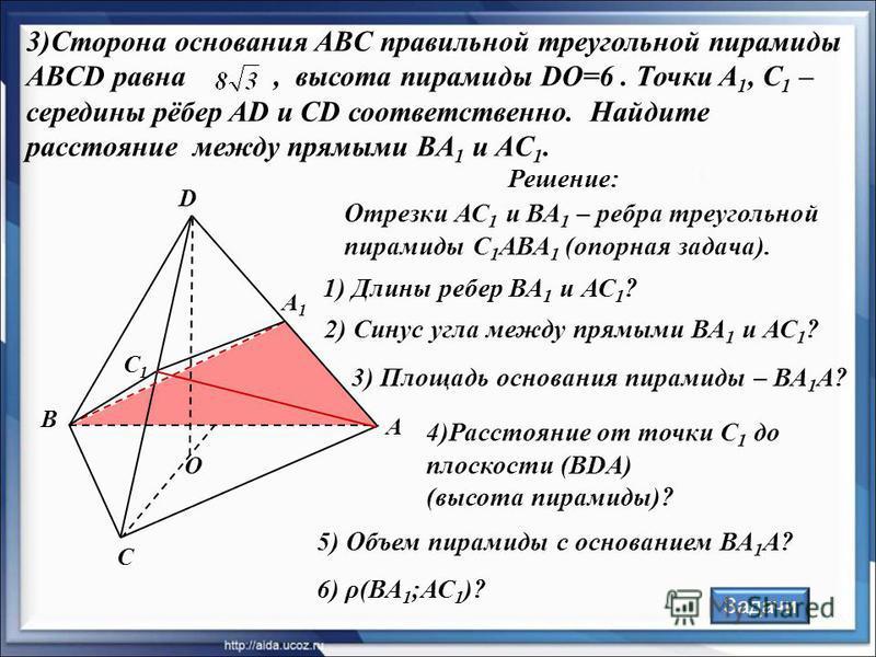 А В С D Решение: А1А1 С1С1 3)Сторона основания ABC правильной треугольной пирамиды ABCD равна, высота пирамиды DO=6. Точки A 1, C 1 – середины рёбер AD и CD соответственно. Найдите расстояние между прямыми BA 1 и AC 1. Отрезки АС 1 и ВА 1 – ребра тре