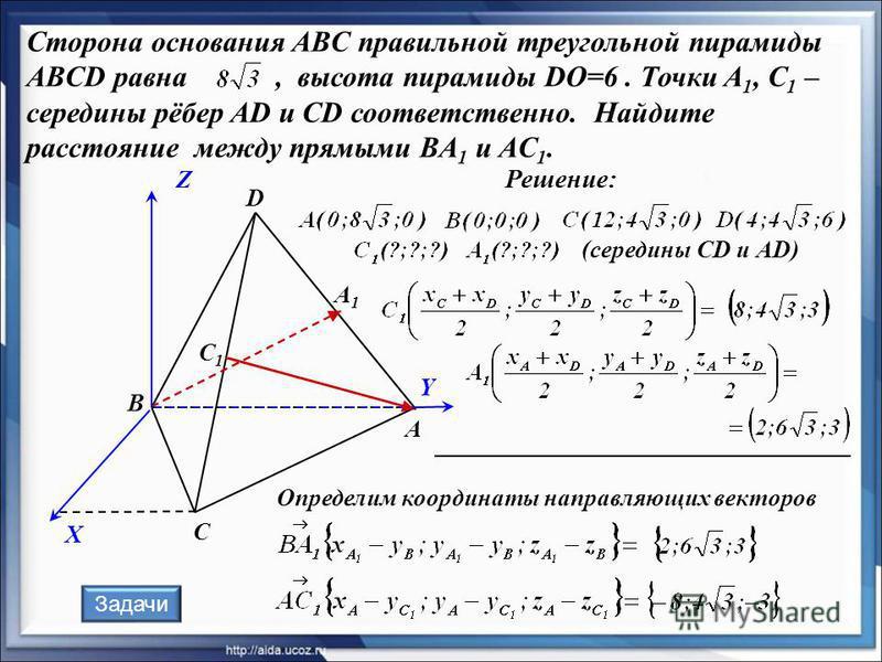 Сторона основания ABC правильной треугольной пирамиды ABCD равна, высота пирамиды DO=6. Точки A 1, C 1 – середины рёбер AD и CD соответственно. Найдите расстояние между прямыми BA 1 и AC 1. Решение: А В С D А1А1 С1С1 X Z Y (середины СD и АD) Определи
