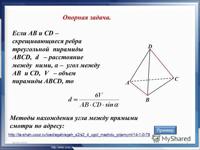 28.07.20155 Если AB и CD – скрещивающиеся ребра треугольной пирамиды ABCD, d – расстояние между ними, α – угол между AB и CD, V – объем пирамиды ABCD, то Опорная задача. Пример B C А D Методы нахождения угла между прямыми смотри по адресу: http://ta-