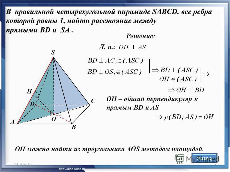 28.07.20157 В правильной четырехугольной пирамиде SABCD, все ребра которой равны 1, найти расстояние между прямыми BD и SA. Решение: Д. п.: ОН можно найти из треугольника АОS методом площадей. O А В С D S H OH – общий перпендикуляр к прямым BD и AS Н