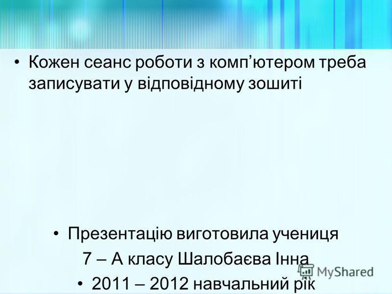 Кожен сеанс роботи з компютером треба записувати у відповідному зошиті Презентацію виготовила учениця 7 – А класу Шалобаєва Інна 2011 – 2012 навчальний рік